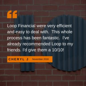 Loop Financial were very easy to deal with. This whole process has been fantastic. I've already recommended Loop to my friends. I'd give them a 10/10.